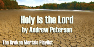 Broken Mortals Playlist – Holy is the Lord